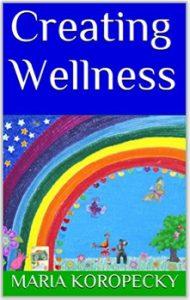 Creating Wellness ebook by Maria Koropecky.